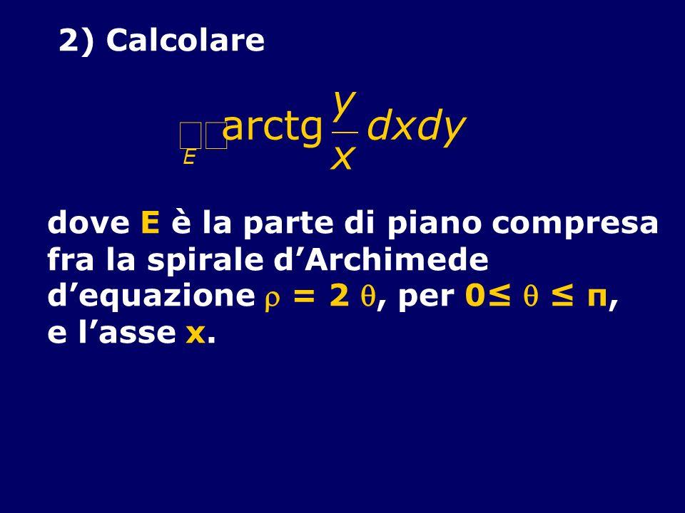 òò arctg y x d 2) Calcolare dove E è la parte di piano compresa