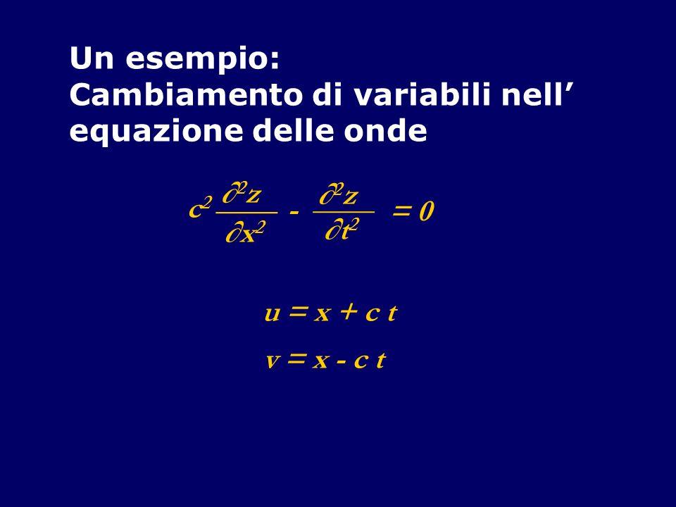 Un esempio:Cambiamento di variabili nell' equazione delle onde. ∂2z. ____. ∂x2. - ∂t2. c2. = 0. u = x + c t.