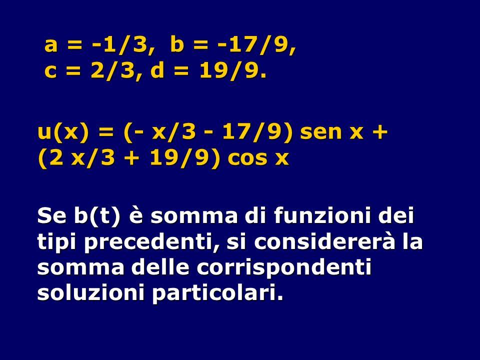 a = -1/3, b = -17/9, c = 2/3, d = 19/9. u(x) = (- x/3 - 17/9) sen x + (2 x/3 + 19/9) cos x. Se b(t) è somma di funzioni dei.
