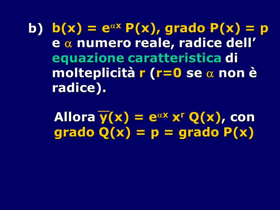 b) b(x) = eax P(x), grado P(x) = p. e  numero reale, radice dell' equazione caratteristica di. molteplicità r (r=0 se  non è.