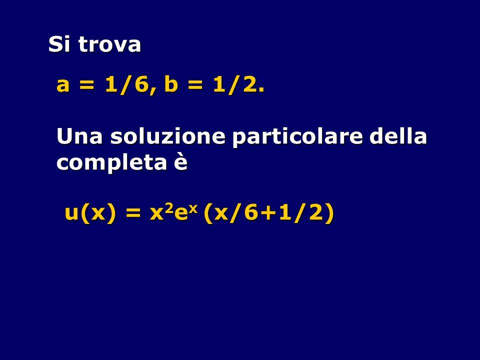Si trova a = 1/6, b = 1/2. Una soluzione particolare della completa è u(x) = x2ex (x/6+1/2)