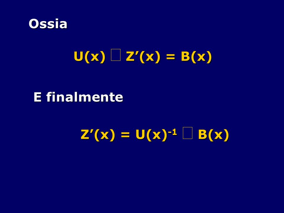Ossia U(x) × Z'(x) = B(x) E finalmente Z'(x) = U(x)-1 × B(x)