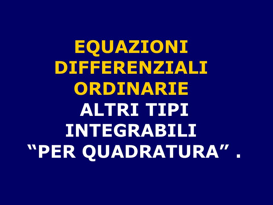 EQUAZIONI DIFFERENZIALI ORDINARIE ALTRI TIPI INTEGRABILI PER QUADRATURA .