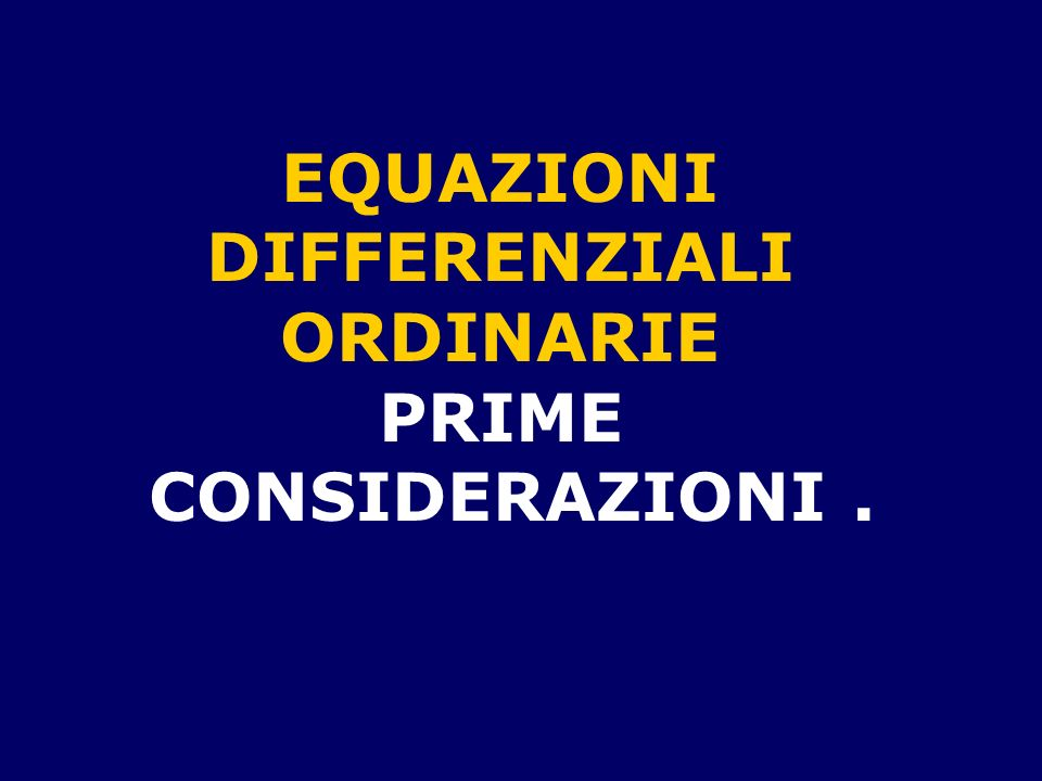 EQUAZIONI DIFFERENZIALI ORDINARIE PRIME CONSIDERAZIONI .
