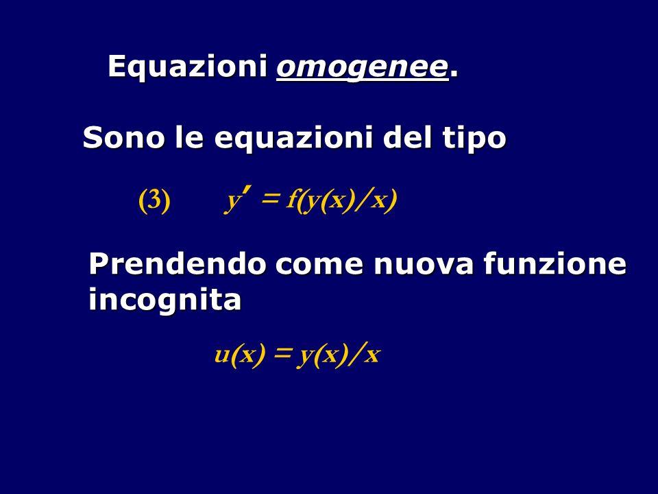 Equazioni omogenee. Sono le equazioni del tipo. (3) y' = f(y(x)/x) Prendendo come nuova funzione.