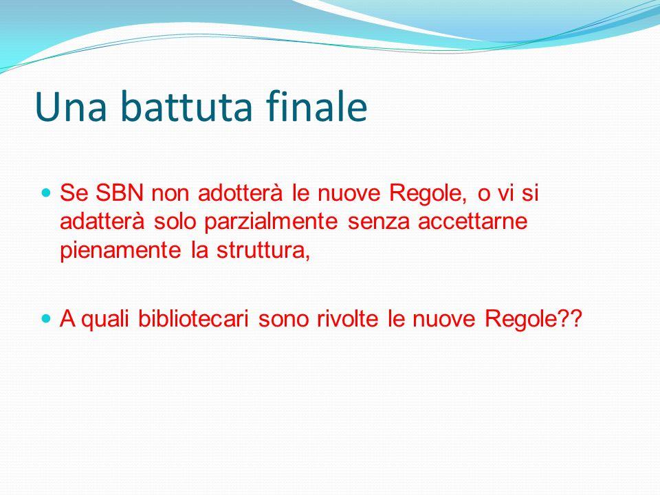 Una battuta finaleSe SBN non adotterà le nuove Regole, o vi si adatterà solo parzialmente senza accettarne pienamente la struttura,