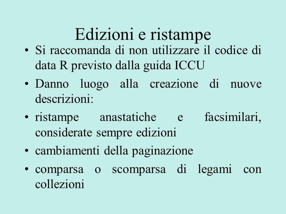 Edizioni e ristampe Si raccomanda di non utilizzare il codice di data R previsto dalla guida ICCU. Danno luogo alla creazione di nuove descrizioni: