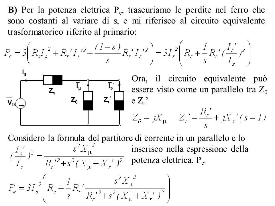 B) Per la potenza elettrica Pe, trascuriamo le perdite nel ferro che sono costanti al variare di s, e mi riferisco al circuito equivalente trasformatorico riferito al primario:
