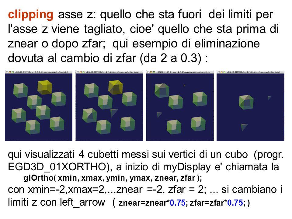 clipping asse z: quello che sta fuori dei limiti per l asse z viene tagliato, cioe quello che sta prima di znear o dopo zfar; qui esempio di eliminazione dovuta al cambio di zfar (da 2 a 0.3) :