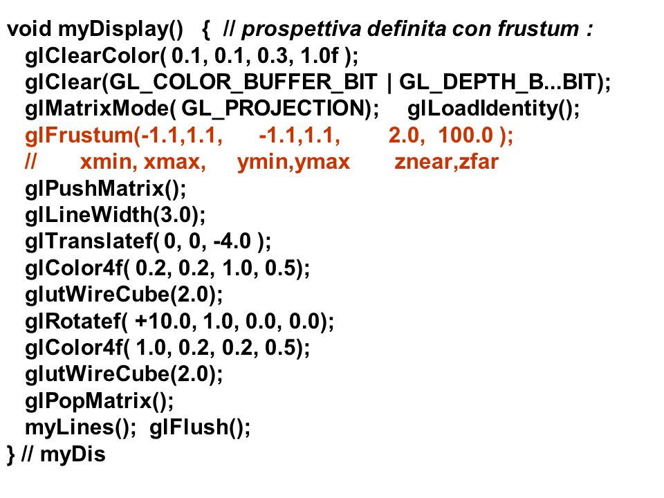void myDisplay() { // prospettiva definita con frustum : glClearColor( 0.1, 0.1, 0.3, 1.0f ); glClear(GL_COLOR_BUFFER_BIT | GL_DEPTH_B...BIT); glMatrixMode( GL_PROJECTION); glLoadIdentity(); glFrustum(-1.1,1.1, -1.1,1.1, 2.0, 100.0 ); // xmin, xmax, ymin,ymax znear,zfar glPushMatrix(); glLineWidth(3.0); glTranslatef( 0, 0, -4.0 ); glColor4f( 0.2, 0.2, 1.0, 0.5); glutWireCube(2.0); glRotatef( +10.0, 1.0, 0.0, 0.0); glColor4f( 1.0, 0.2, 0.2, 0.5); glutWireCube(2.0); glPopMatrix(); myLines(); glFlush(); } // myDis