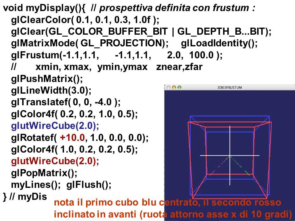 void myDisplay(){ // prospettiva definita con frustum : glClearColor( 0.1, 0.1, 0.3, 1.0f ); glClear(GL_COLOR_BUFFER_BIT | GL_DEPTH_B...BIT); glMatrixMode( GL_PROJECTION); glLoadIdentity(); glFrustum(-1.1,1.1, -1.1,1.1, 2.0, 100.0 ); // xmin, xmax, ymin,ymax znear,zfar glPushMatrix(); glLineWidth(3.0); glTranslatef( 0, 0, -4.0 ); glColor4f( 0.2, 0.2, 1.0, 0.5); glutWireCube(2.0); glRotatef( +10.0, 1.0, 0.0, 0.0); glColor4f( 1.0, 0.2, 0.2, 0.5); glutWireCube(2.0); glPopMatrix(); myLines(); glFlush(); } // myDis
