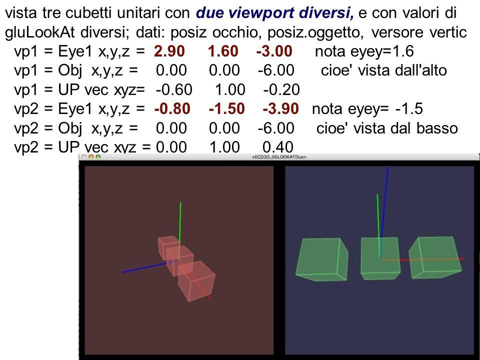 vista tre cubetti unitari con due viewport diversi, e con valori di gluLookAt diversi; dati: posiz occhio, posiz.oggetto, versore vertic vp1 = Eye1 x,y,z = 2.90 1.60 -3.00 nota eyey=1.6 vp1 = Obj x,y,z = 0.00 0.00 -6.00 cioe vista dall alto vp1 = UP vec xyz= -0.60 1.00 -0.20 vp2 = Eye1 x,y,z = -0.80 -1.50 -3.90 nota eyey= -1.5 vp2 = Obj x,y,z = 0.00 0.00 -6.00 cioe vista dal basso vp2 = UP vec xyz = 0.00 1.00 0.40