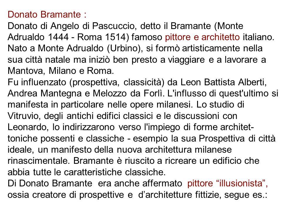 Donato Bramante : Donato di Angelo di Pascuccio, detto il Bramante (Monte Adrualdo 1444 - Roma 1514) famoso pittore e architetto italiano.