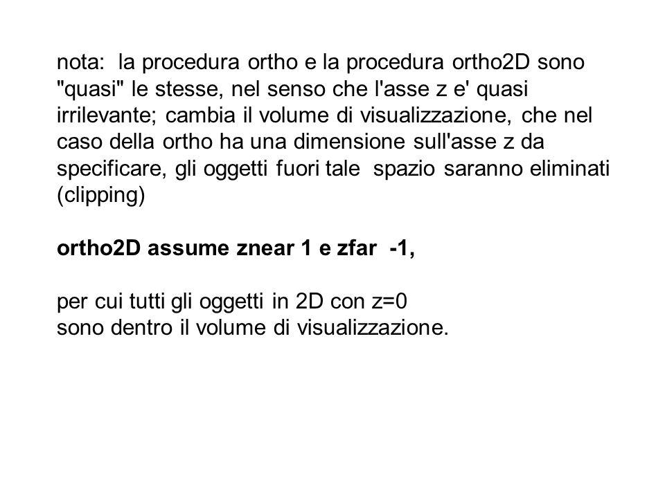 nota: la procedura ortho e la procedura ortho2D sono quasi le stesse, nel senso che l asse z e quasi irrilevante; cambia il volume di visualizzazione, che nel caso della ortho ha una dimensione sull asse z da specificare, gli oggetti fuori tale spazio saranno eliminati (clipping) ortho2D assume znear 1 e zfar -1, per cui tutti gli oggetti in 2D con z=0 sono dentro il volume di visualizzazione.