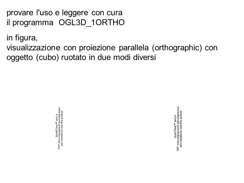 provare l uso e leggere con cura il programma OGL3D_1ORTHO in figura, visualizzazione con proiezione parallela (orthographic) con oggetto (cubo) ruotato in due modi diversi