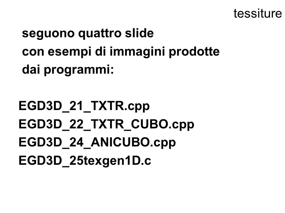 tessitureseguono quattro slide. con esempi di immagini prodotte. dai programmi: EGD3D_21_TXTR.cpp. EGD3D_22_TXTR_CUBO.cpp.