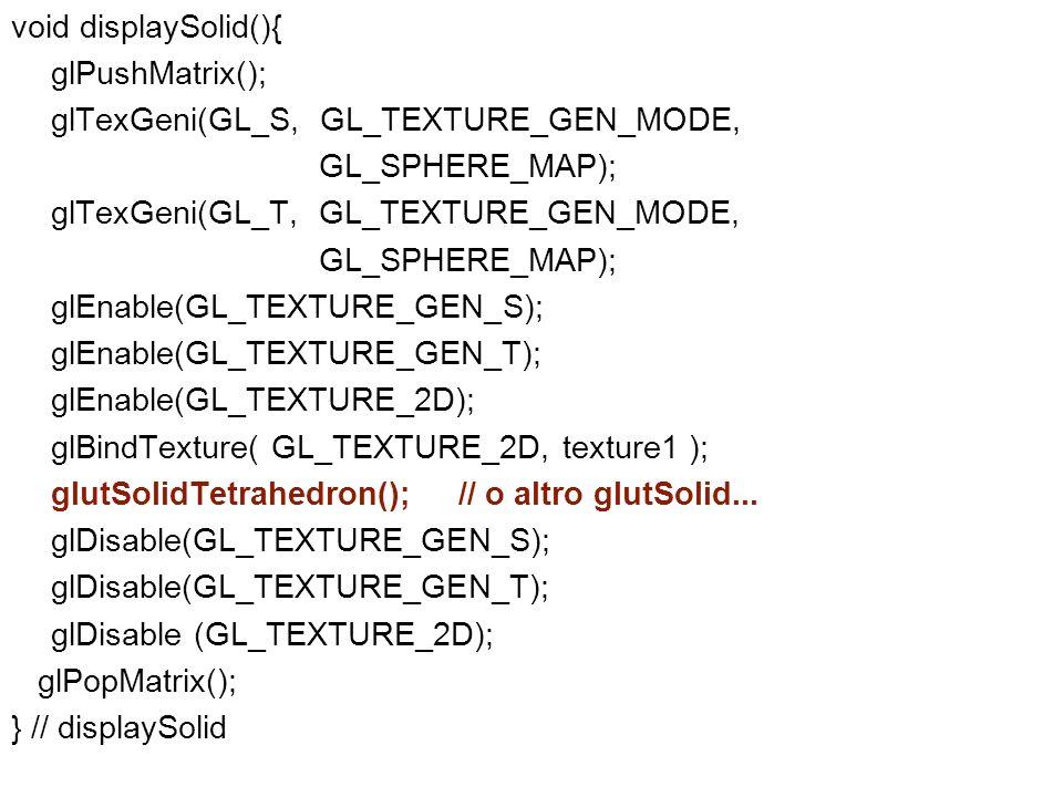 void displaySolid(){glPushMatrix(); glTexGeni(GL_S, GL_TEXTURE_GEN_MODE, GL_SPHERE_MAP); glTexGeni(GL_T, GL_TEXTURE_GEN_MODE,