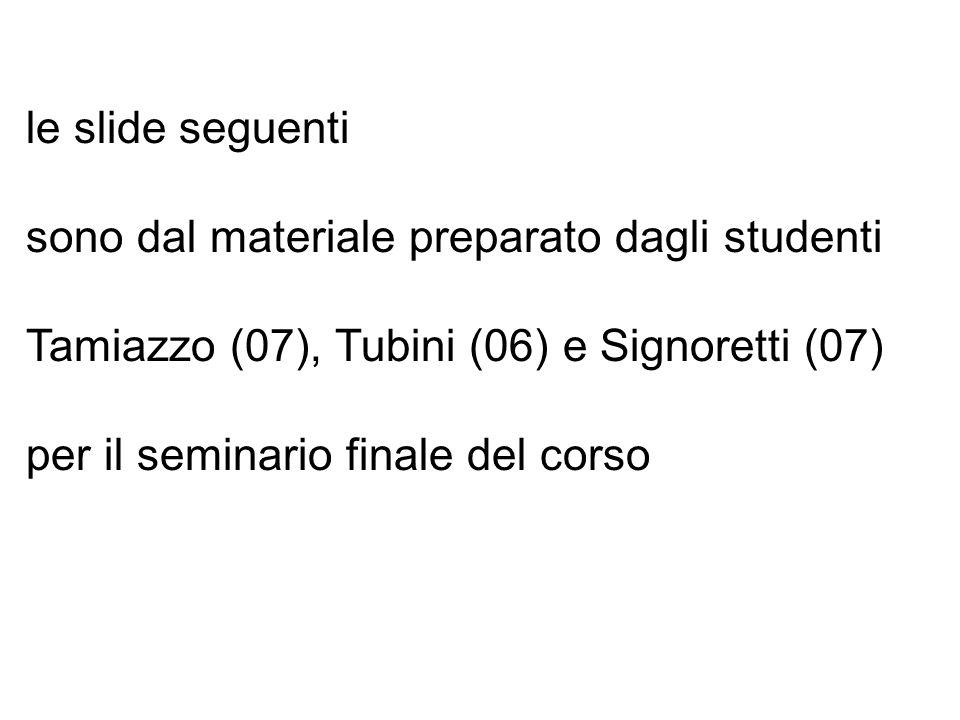 le slide seguenti sono dal materiale preparato dagli studenti. Tamiazzo (07), Tubini (06) e Signoretti (07)