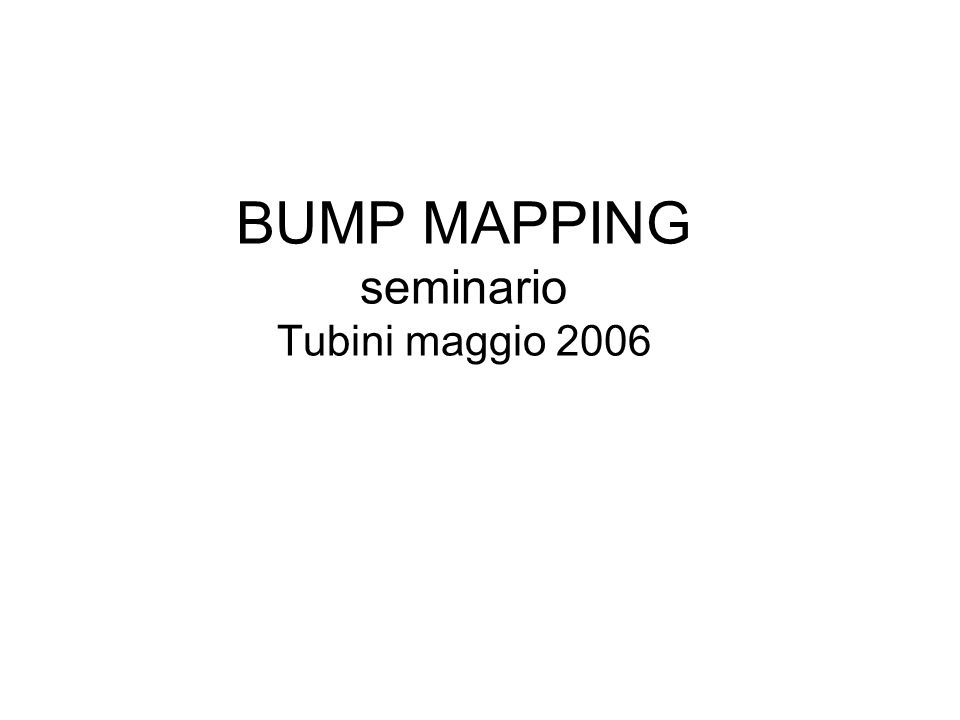 BUMP MAPPING seminario Tubini maggio 2006