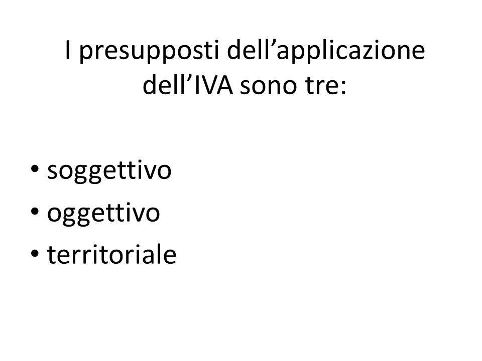 I presupposti dell'applicazione dell'IVA sono tre: