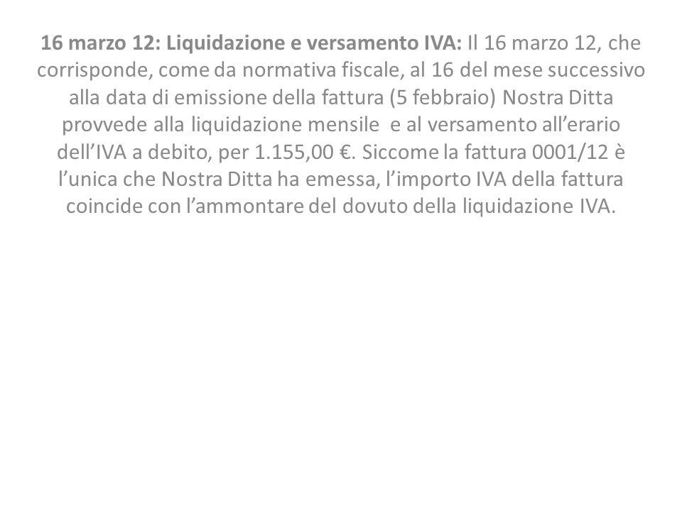 16 marzo 12: Liquidazione e versamento IVA: Il 16 marzo 12, che corrisponde, come da normativa fiscale, al 16 del mese successivo alla data di emissione della fattura (5 febbraio) Nostra Ditta provvede alla liquidazione mensile e al versamento all'erario dell'IVA a debito, per 1.155,00 €.