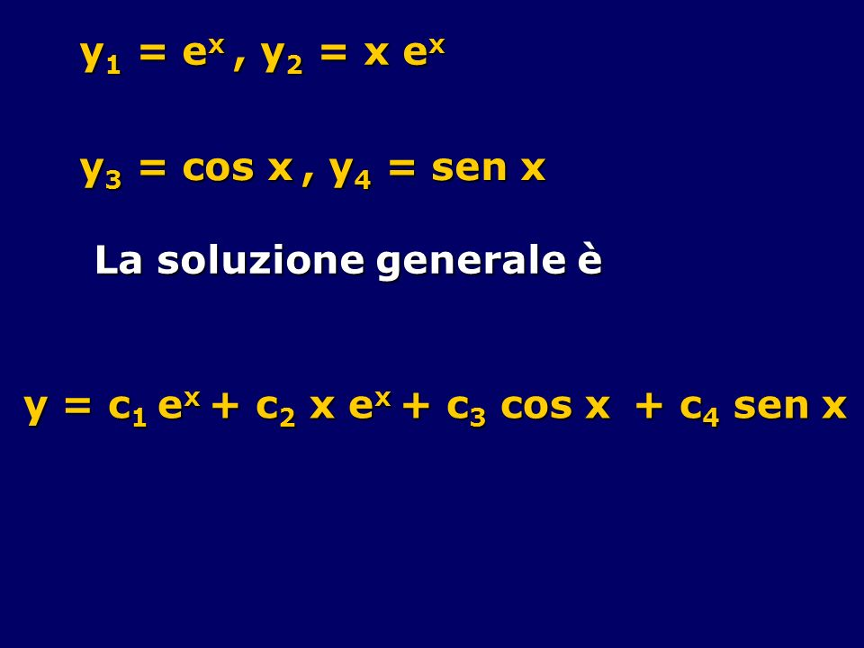 y1 = ex , y2 = x ex y3 = cos x , y4 = sen x. La soluzione generale è.