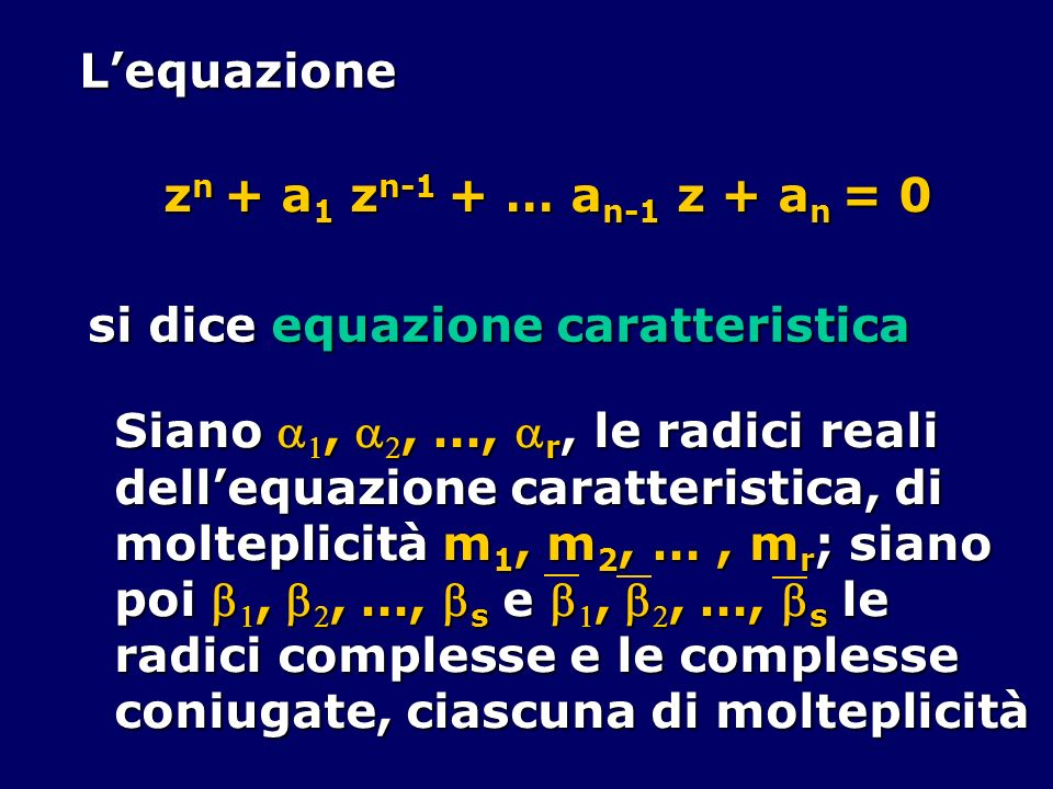 L'equazionezn + a1 zn-1 + … an-1 z + an = 0. si dice equazione caratteristica. Siano a1, a2, …, ar, le radici reali.