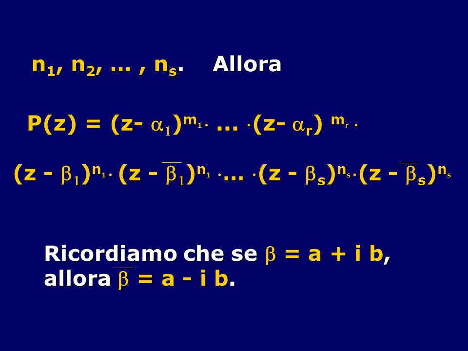 n1, n2, … , ns. Allora P(z) = (z- a1)m1  ... (z- ar) mr  (z - b1)n1  (z - b1)n1 … (z - bs)ns (z - bs)ns.