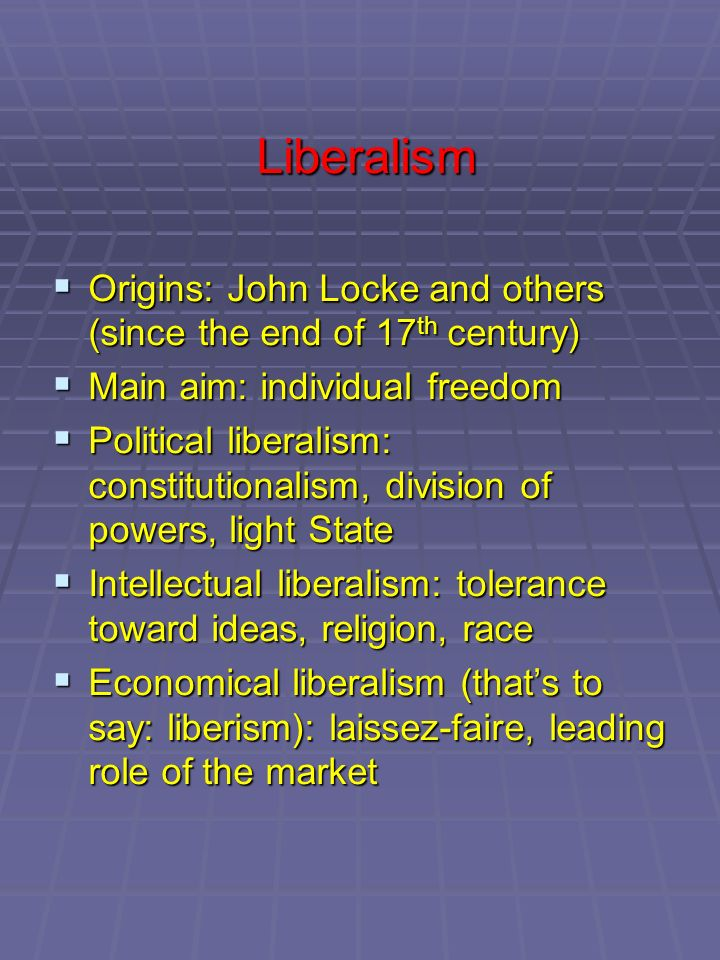 Liberalism Origins: John Locke and others (since the end of 17th century) Main aim: individual freedom.