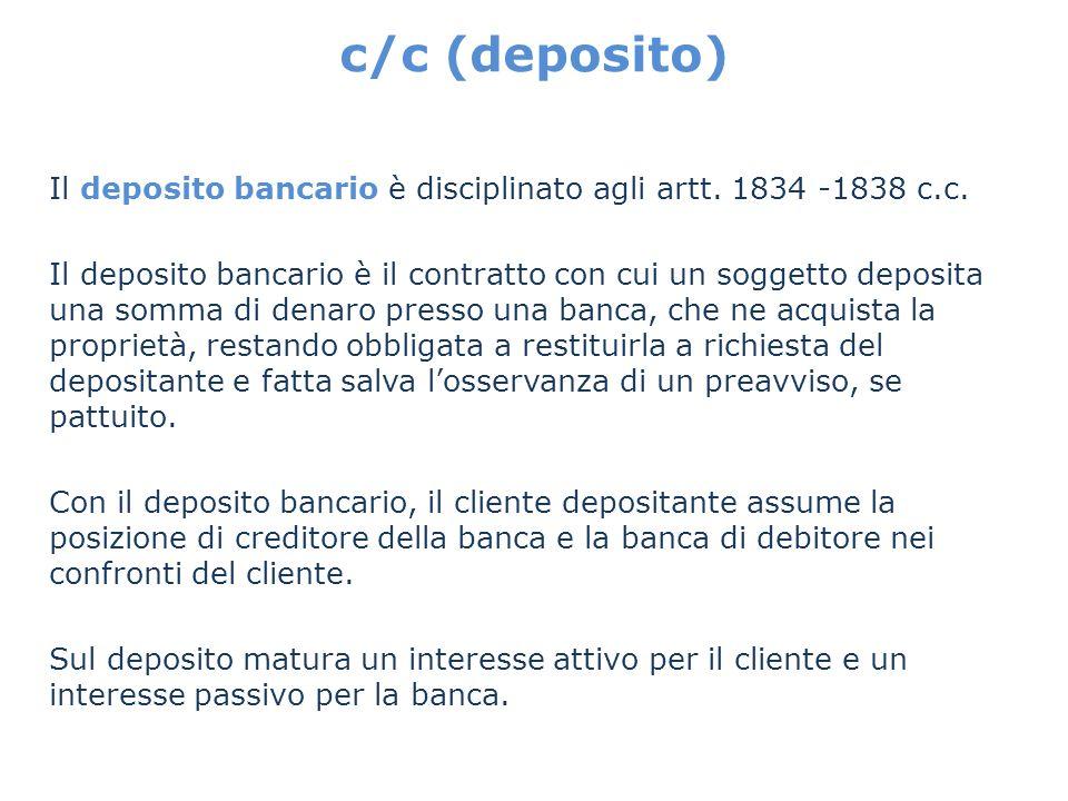c/c (deposito) Il deposito bancario è disciplinato agli artt. 1834 -1838 c.c.