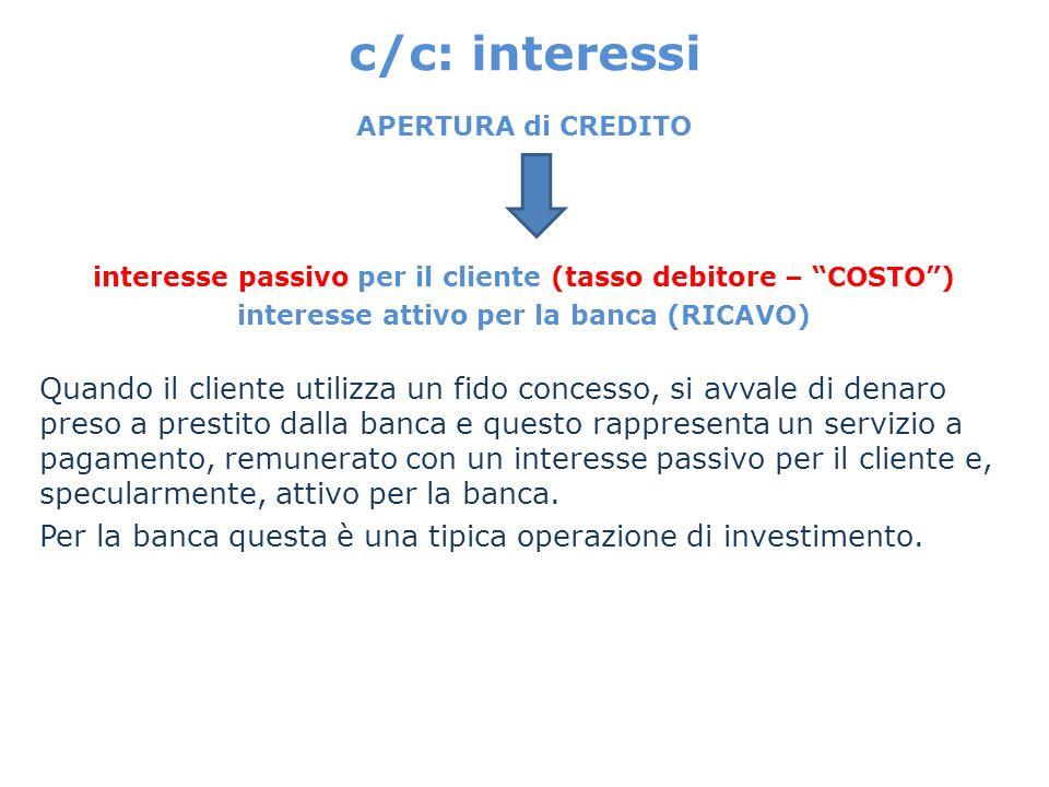 c/c: interessi APERTURA di CREDITO. interesse passivo per il cliente (tasso debitore – COSTO ) interesse attivo per la banca (RICAVO)