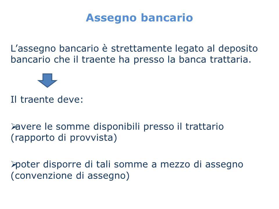 Assegno bancario L'assegno bancario è strettamente legato al deposito bancario che il traente ha presso la banca trattaria.