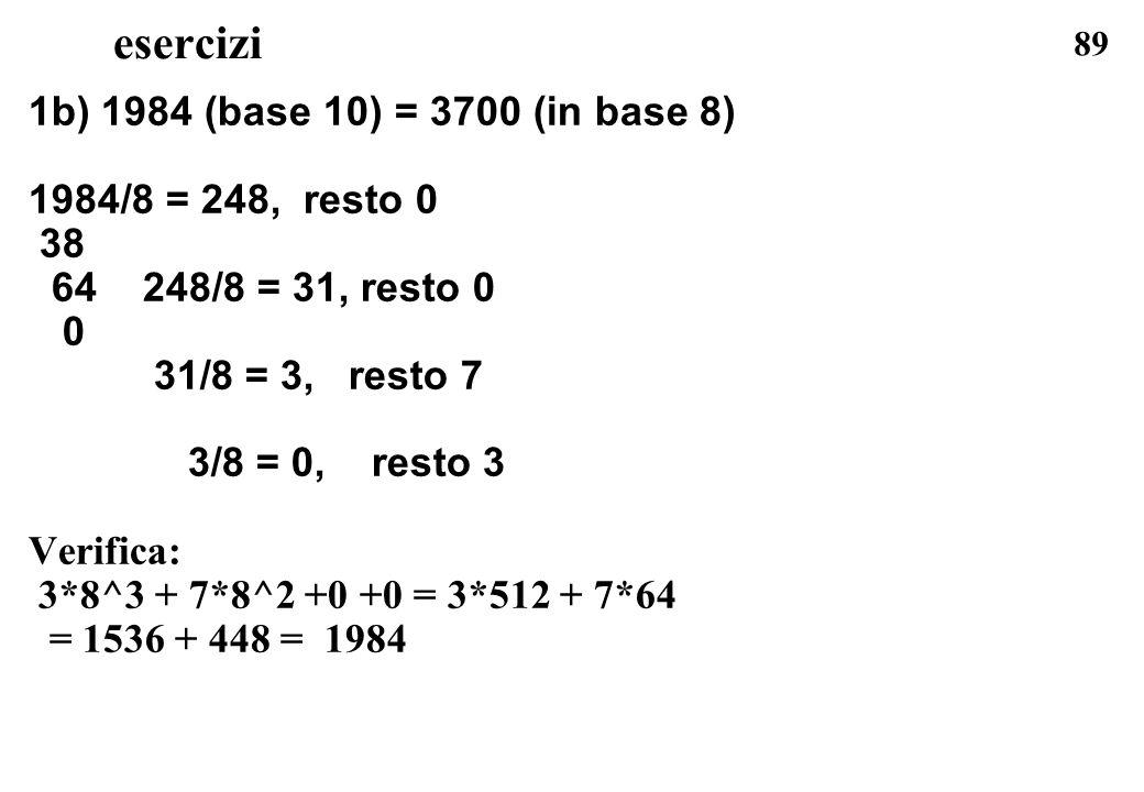 esercizi 1b) 1984 (base 10) = 3700 (in base 8) 1984/8 = 248, resto 0
