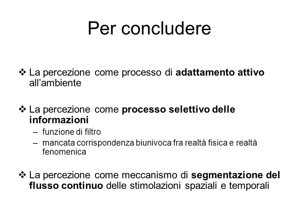 Per concludere La percezione come processo di adattamento attivo all'ambiente. La percezione come processo selettivo delle informazioni.