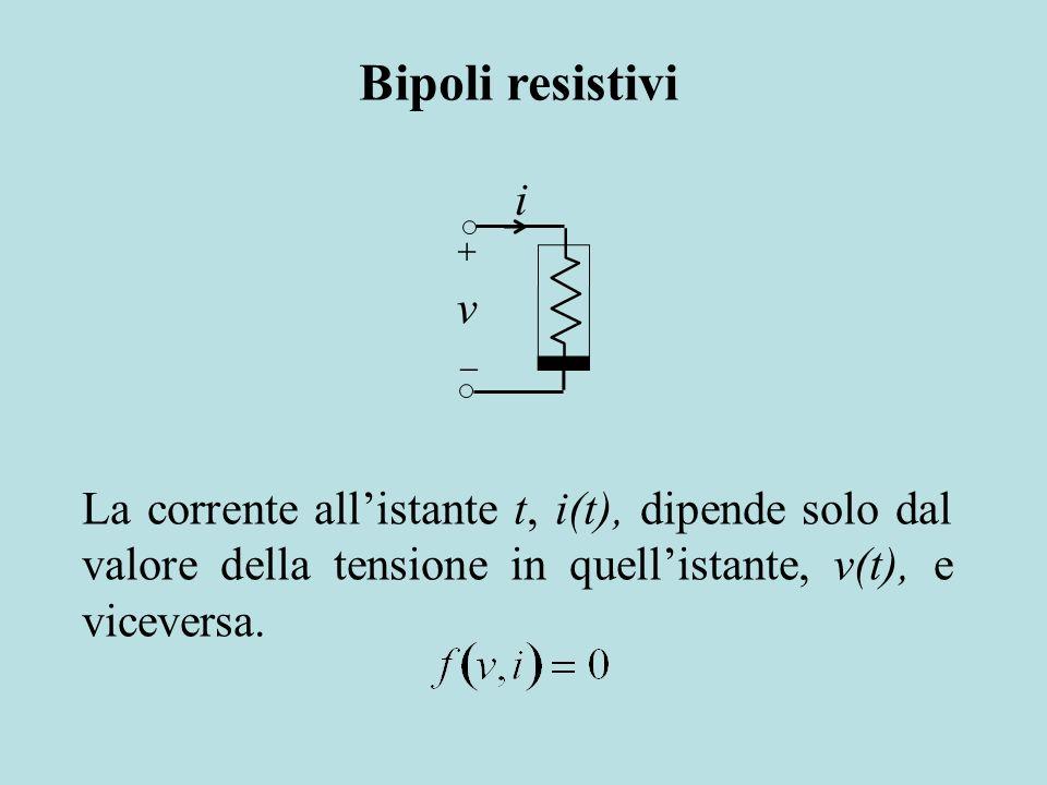 Bipoli resistivi + i. v.  La corrente all'istante t, i(t), dipende solo dal valore della tensione in quell'istante, v(t), e viceversa.