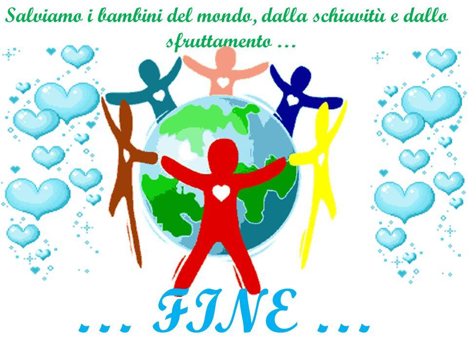 … FINE … Salviamo i bambini del mondo, dalla schiavitù e dallo