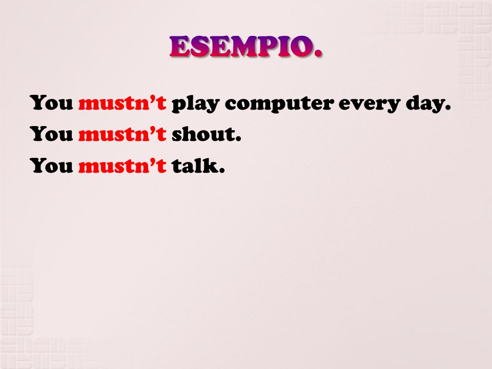 ESEMPIO. You mustn't play computer every day. You mustn't shout. You mustn't talk.
