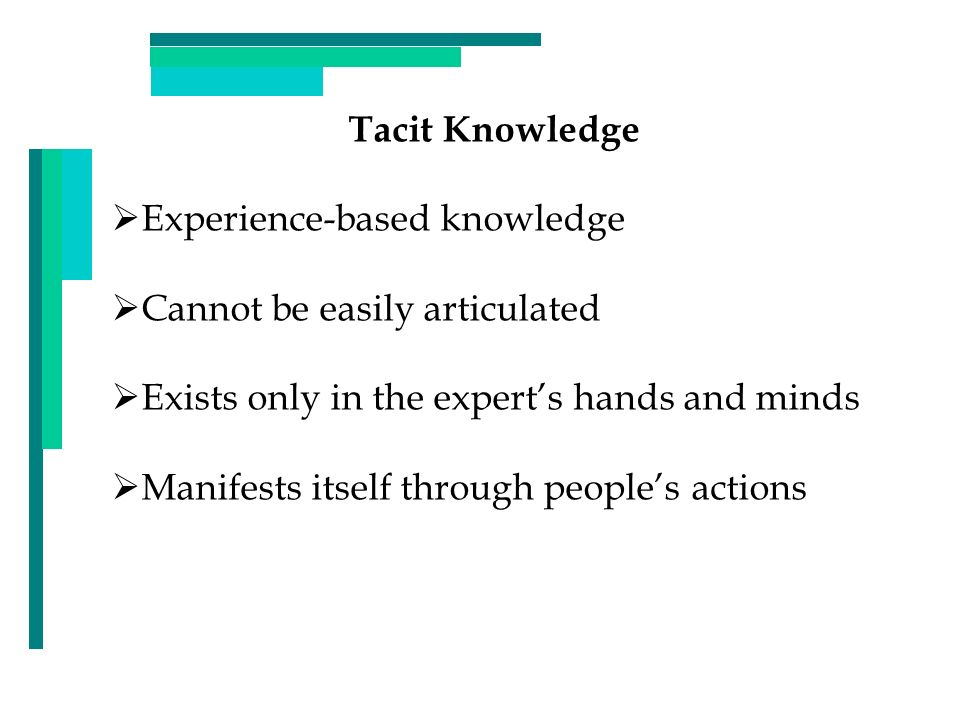 Tacit Knowledge Experience-based knowledge. Cannot be easily articulated. Exists only in the expert's hands and minds.