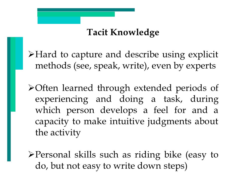 Tacit Knowledge Hard to capture and describe using explicit methods (see, speak, write), even by experts.