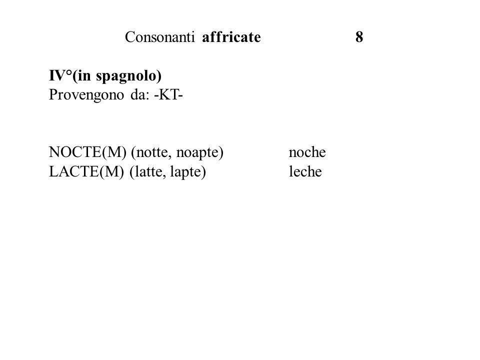 Consonanti affricate 8 IV°(in spagnolo) Provengono da: -KT- NOCTE(M) (notte, noapte) noche.