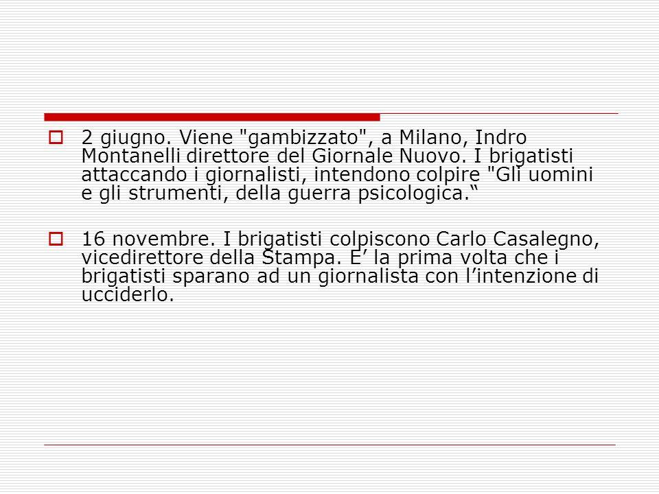 2 giugno. Viene gambizzato , a Milano, Indro Montanelli direttore del Giornale Nuovo. I brigatisti attaccando i giornalisti, intendono colpire Gli uomini e gli strumenti, della guerra psicologica.