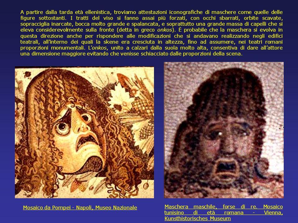 A partire dalla tarda età ellenistica, troviamo attestazioni iconografiche di maschere come quelle delle figure sottostanti. I tratti del viso si fanno assai più forzati, con occhi sbarrati, orbite scavate, sopracciglia inarcate, bocca molto grande e spalancata, e soprattutto una grande massa di capelli che si eleva considerevolmente sulla fronte (detta in greco onkos). È probabile che la maschera si evolva in questa direzione anche per rispondere alle modificazioni che si andavano realizzando negli edifici teatrali, all'interno dei quali la skene era cresciuta in altezza, fino ad assumere, nei teatri romani proporzioni monumentali. L'onkos, unito a calzari dalla suola molto alta, consentiva di dare all'attore una dimensione maggiore evitando che venisse schiacciato dalle proporzioni della scena.