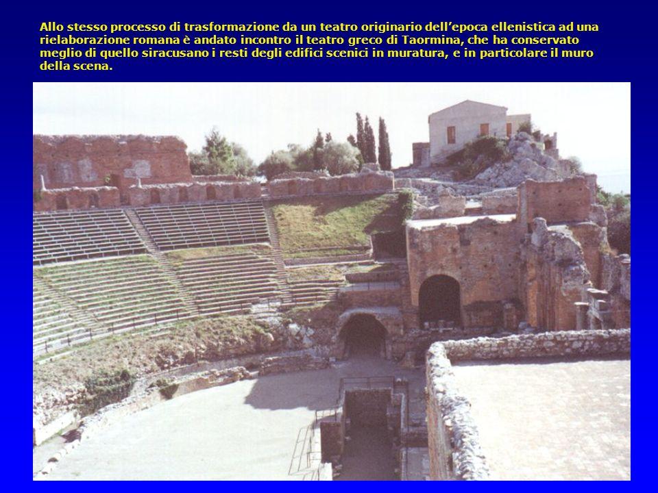 Allo stesso processo di trasformazione da un teatro originario dell'epoca ellenistica ad una rielaborazione romana è andato incontro il teatro greco di Taormina, che ha conservato meglio di quello siracusano i resti degli edifici scenici in muratura, e in particolare il muro della scena.