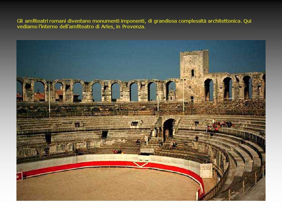 Gli amfiteatri romani diventano monumenti imponenti, di grandiosa complessità architettonica.