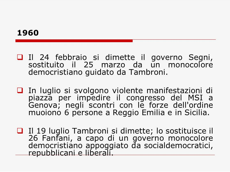 1960Il 24 febbraio si dimette il governo Segni, sostituito il 25 marzo da un monocolore democristiano guidato da Tambroni.