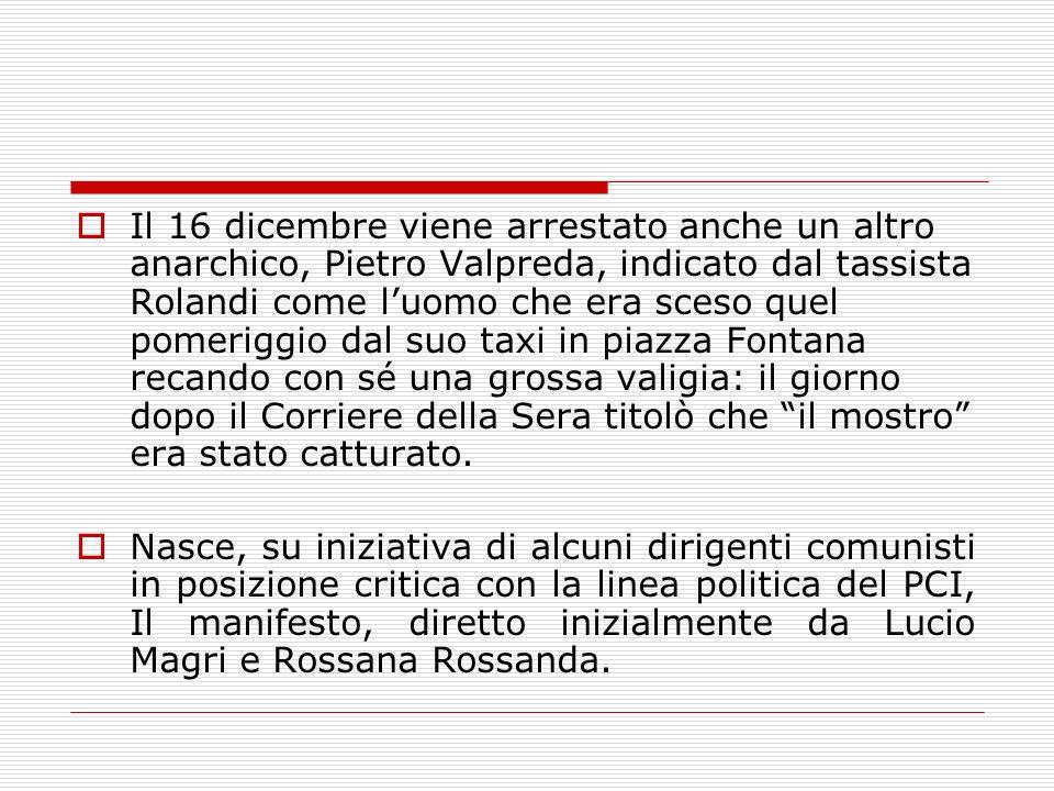 Il 16 dicembre viene arrestato anche un altro anarchico, Pietro Valpreda, indicato dal tassista Rolandi come l'uomo che era sceso quel pomeriggio dal suo taxi in piazza Fontana recando con sé una grossa valigia: il giorno dopo il Corriere della Sera titolò che il mostro era stato catturato.