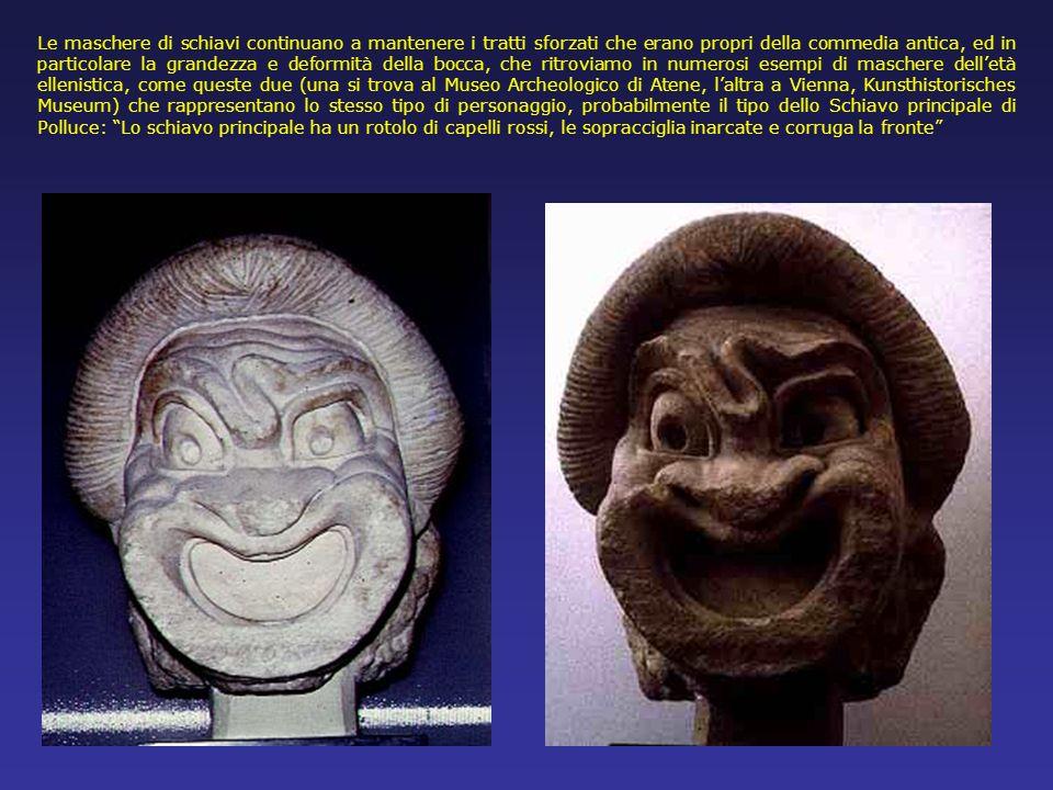 Le maschere di schiavi continuano a mantenere i tratti sforzati che erano propri della commedia antica, ed in particolare la grandezza e deformità della bocca, che ritroviamo in numerosi esempi di maschere dell'età ellenistica, come queste due (una si trova al Museo Archeologico di Atene, l'altra a Vienna, Kunsthistorisches Museum) che rappresentano lo stesso tipo di personaggio, probabilmente il tipo dello Schiavo principale di Polluce: Lo schiavo principale ha un rotolo di capelli rossi, le sopracciglia inarcate e corruga la fronte
