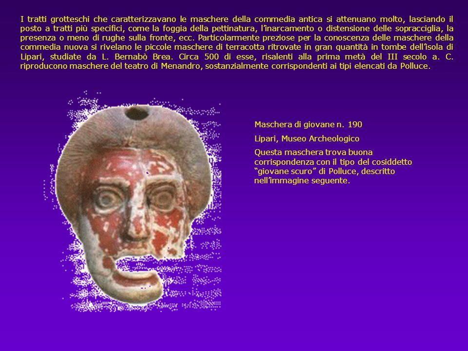 I tratti grotteschi che caratterizzavano le maschere della commedia antica si attenuano molto, lasciando il posto a tratti più specifici, come la foggia della pettinatura, l'inarcamento o distensione delle sopracciglia, la presenza o meno di rughe sulla fronte, ecc. Particolarmente preziose per la conoscenza delle maschere della commedia nuova si rivelano le piccole maschere di terracotta ritrovate in gran quantità in tombe dell'isola di Lipari, studiate da L. Bernabò Brea. Circa 500 di esse, risalenti alla prima metà del III secolo a. C. riproducono maschere del teatro di Menandro, sostanzialmente corrispondenti ai tipi elencati da Polluce.