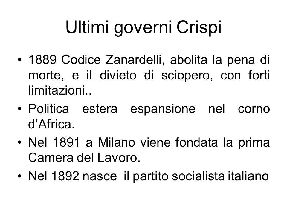 Ultimi governi Crispi 1889 Codice Zanardelli, abolita la pena di morte, e il divieto di sciopero, con forti limitazioni..