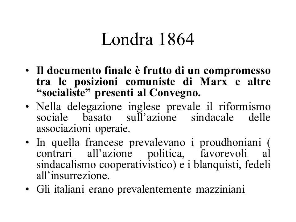 Londra 1864 Il documento finale è frutto di un compromesso tra le posizioni comuniste di Marx e altre socialiste presenti al Convegno.